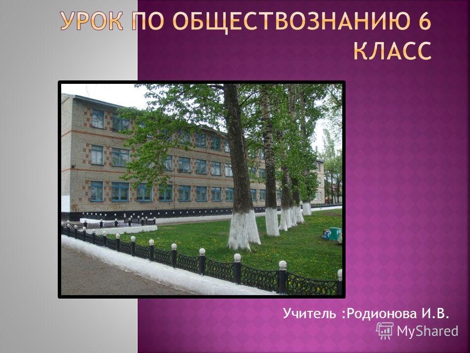 Учитель :Родионова И.В.
