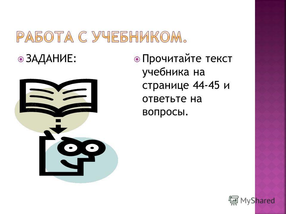 ЗАДАНИЕ: Прочитайте текст учебника на странице 44-45 и ответьте на вопросы.