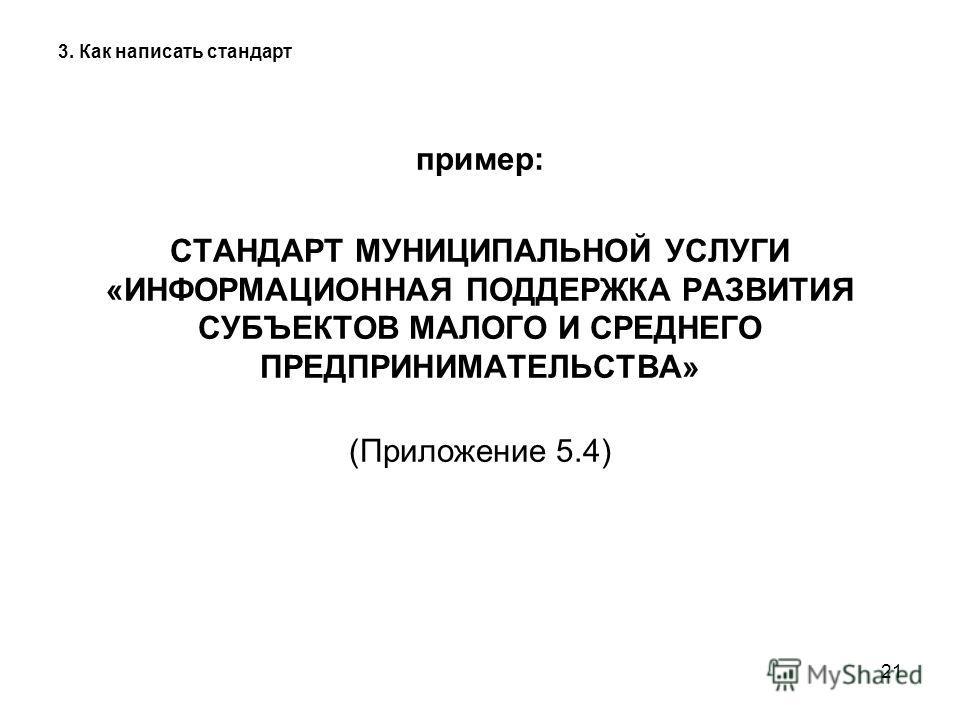 21 3. Как написать стандарт пример: СТАНДАРТ МУНИЦИПАЛЬНОЙ УСЛУГИ «ИНФОРМАЦИОННАЯ ПОДДЕРЖКА РАЗВИТИЯ СУБЪЕКТОВ МАЛОГО И СРЕДНЕГО ПРЕДПРИНИМАТЕЛЬСТВА» (Приложение 5.4)