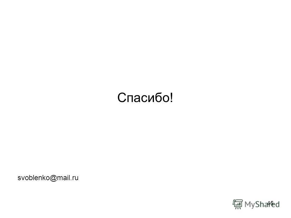 45 Спасибо! svoblenko@mail.ru