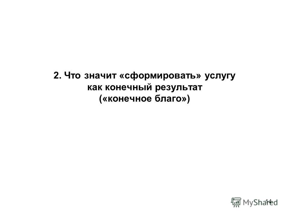 14 2. Что значит «сформировать» услугу как конечный результат («конечное благо»)