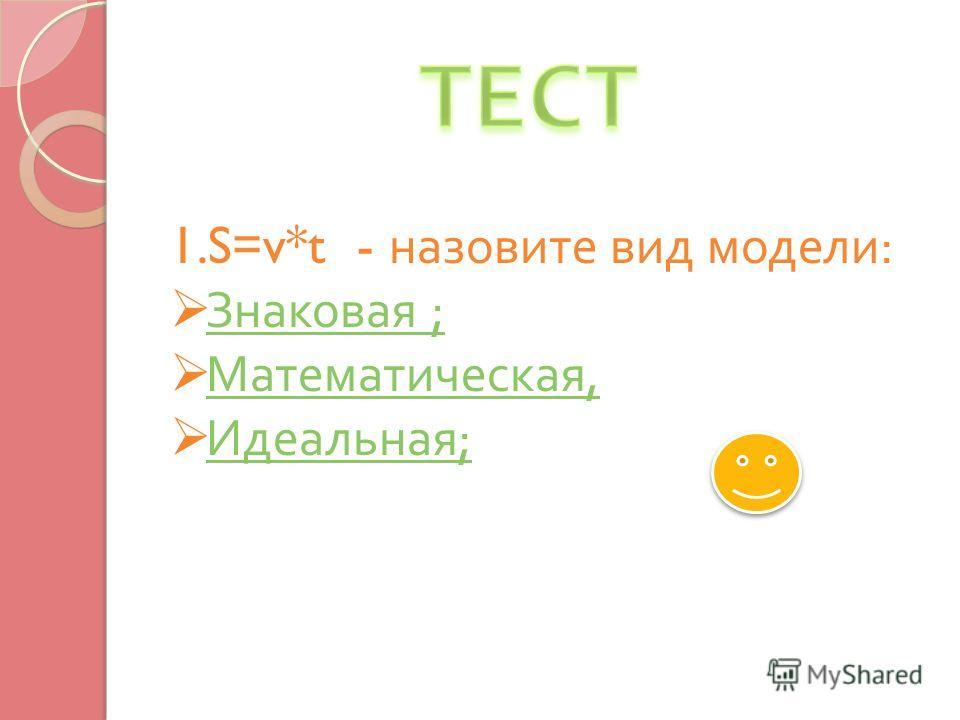 1.S=v*t - назовите вид модели : Знаковая ; Знаковая ; Математическая, Математическая, Идеальная ; Идеальная ;