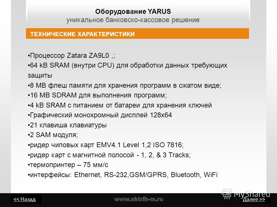 > Оборудование YARUS уникальное банковско-кассовое решение ТЕХНИЧЕСКИЕ ХАРАКТЕРИСТИКИ Процессор Zatara ZA9L0,; 64 kB SRAM (внутри CPU) для обработки данных требующих защиты 8 MB флеш памяти для хранения программ в сжатом виде; 16 MB SDRAM для выполне