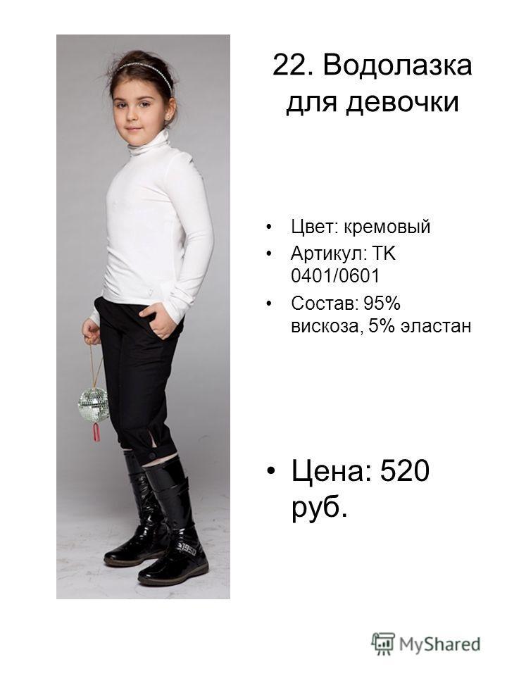 22. Водолазка для девочки Цвет: кремовый Артикул: TK 0401/0601 Состав: 95% вискоза, 5% эластан Цена: 520 руб.