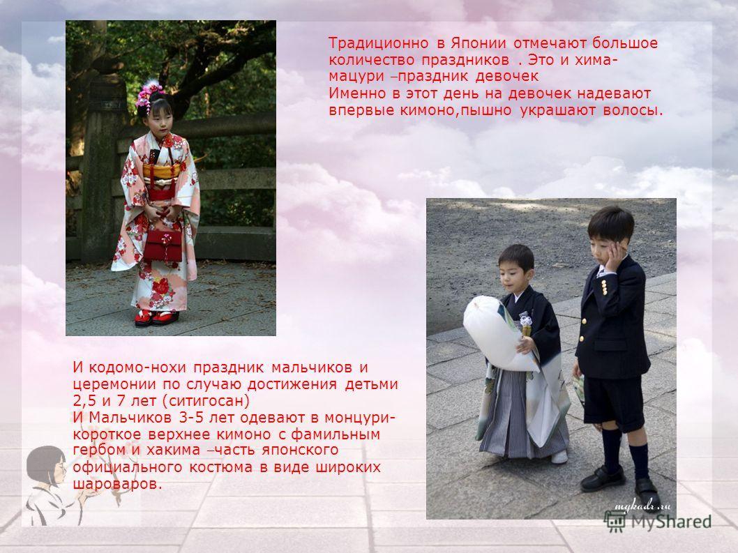 Традиционно в Японии отмечают большое количество праздников. Это и хима- мацури – праздник девочек Именно в этот день на девочек надевают впервые кимоно,пышно украшают волосы. И кодомо-нохи праздник мальчиков и церемонии по случаю достижения детьми 2