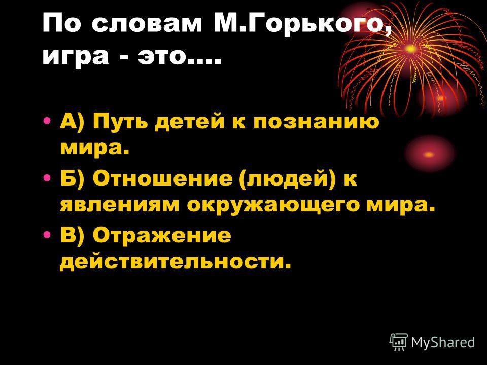 По словам М.Горького, игра - это…. А) Путь детей к познанию мира. Б) Отношение (людей) к явлениям окружающего мира. В) Отражение действительности.