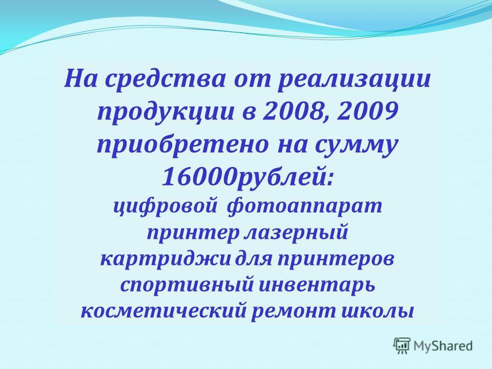 На средства от реализации продукции в 2008, 2009 приобретено на сумму 16000рублей: цифровой фотоаппарат принтер лазерный картриджи для принтеров спортивный инвентарь косметический ремонт школы