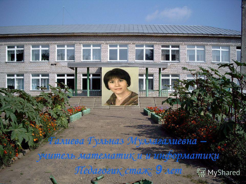 Галиева Гульназ Муллагалиевна – учитель математик и и информатики Педагогик стаж: 9 лет