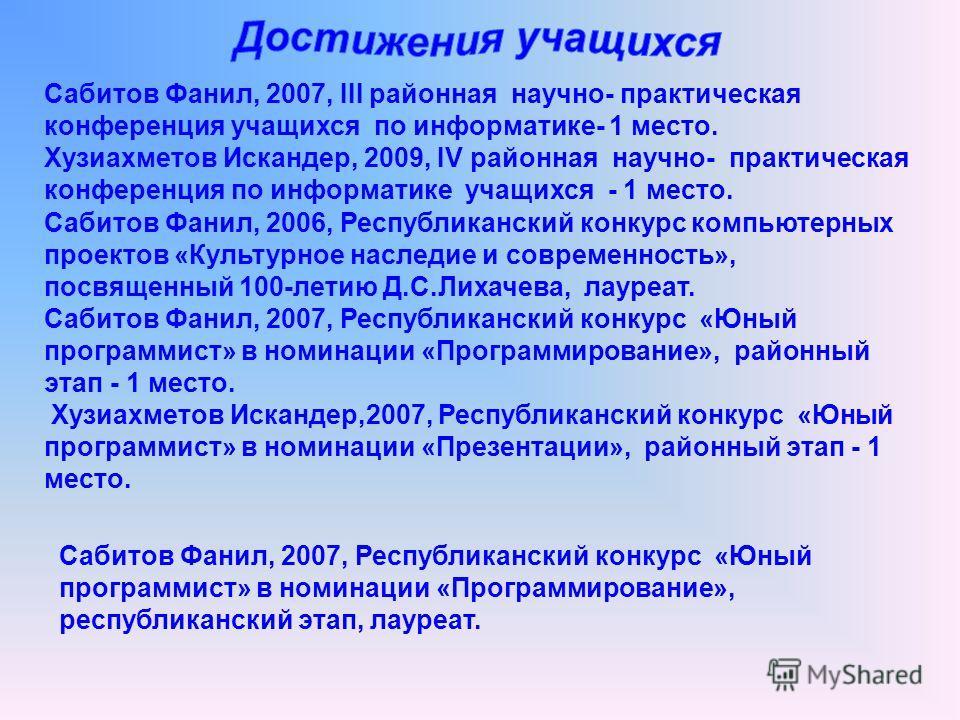 Сабитов Фанил, 2007, III районная научно- практическая конференция учащихся по информатике- 1 место. Хузиахметов Искандер, 2009, IV районная научно- практическая конференция по информатике учащихся - 1 место. Сабитов Фанил, 2006, Республиканский конк