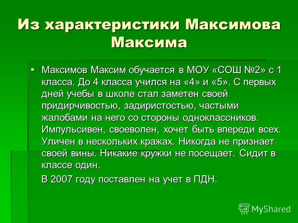 Из характеристики Максимова Максима Максимов Максим обучается в МОУ «СОШ 2» с 1 класса. До 4 класса учился на «4» и «5». С первых дней учебы в школе стал заметен своей придирчивостью, задиристостью, частыми жалобами на него со стороны одноклассников.
