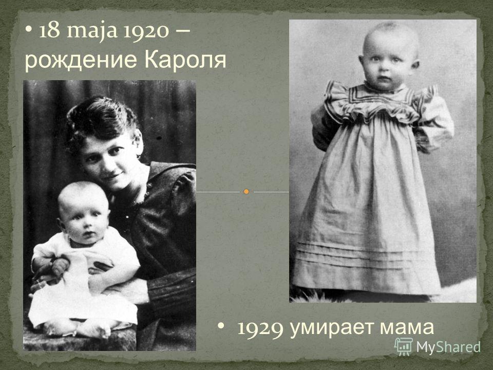1929 умирает мама 18 maja 1920 – рождение Кароля