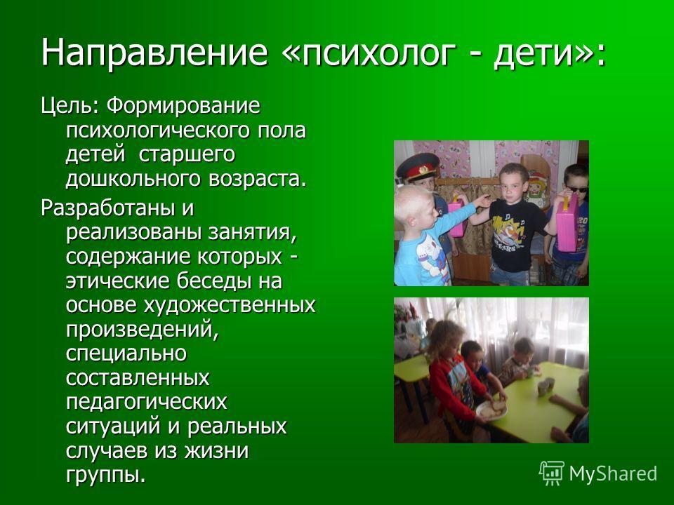 Направление «психолог - дети»: Цель: Формирование психологического пола детей старшего дошкольного возраста. Разработаны и реализованы занятия, содержание которых - этические беседы на основе художественных произведений, специально составленных педаг