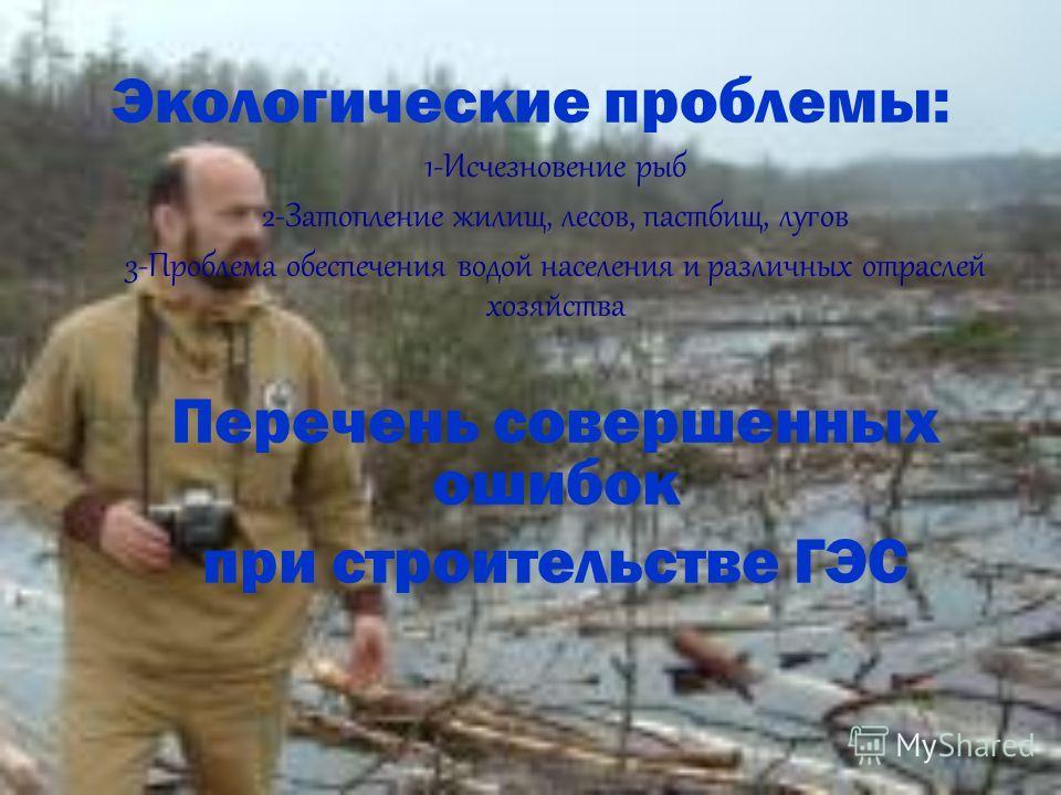 Экологические проблемы: 1-Исчезновение рыб 2-Затопление жилищ, лесов, пастбищ, лугов 3-Проблема обеспечения водой населения и различных отраслей хозяйства Перечень совершенных ошибок при строительстве ГЭС