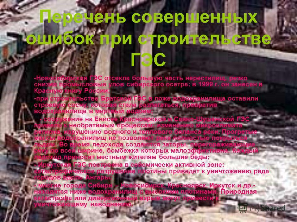 Перечень совершенных ошибок при строительстве ГЭС -Новосибирская ГЭС отсекла большую часть нерестилищ, резко снизив промысловые улов сибирского осетра; в 1999 г. он занесен в Красную книгу России; -при строительстве Братской ГЭС в ложе водохранилища