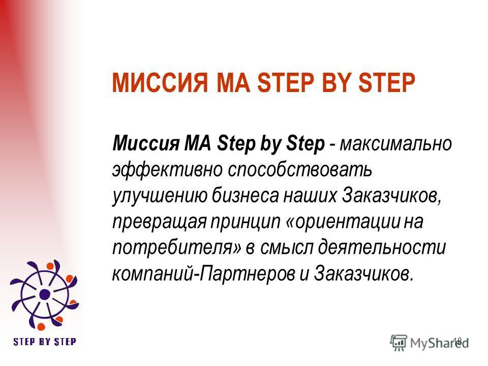 18 МИССИЯ МА STEP BY STEP Миссия МА Step by Step - максимально эффективно способствовать улучшению бизнеса наших Заказчиков, превращая принцип «ориентации на потребителя» в смысл деятельности компаний-Партнеров и Заказчиков.