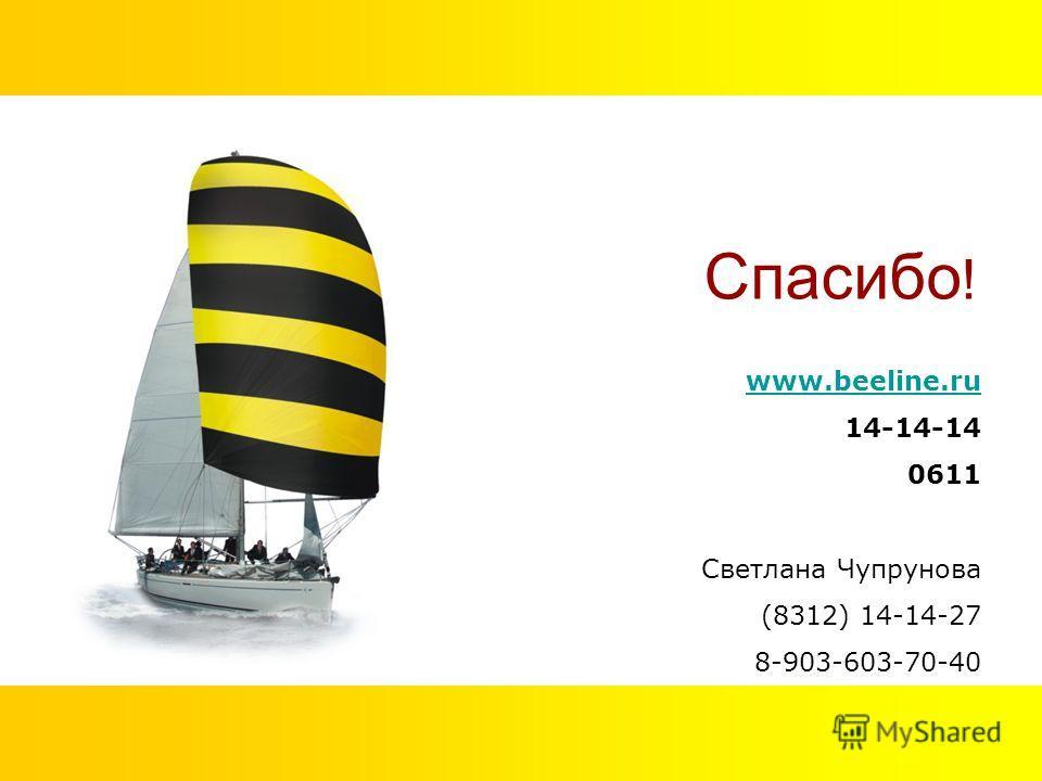 www.beeline.ru 14-14-14 0611 Светлана Чупрунова (8312) 14-14-27 8-903-603-70-40 Спасибо !