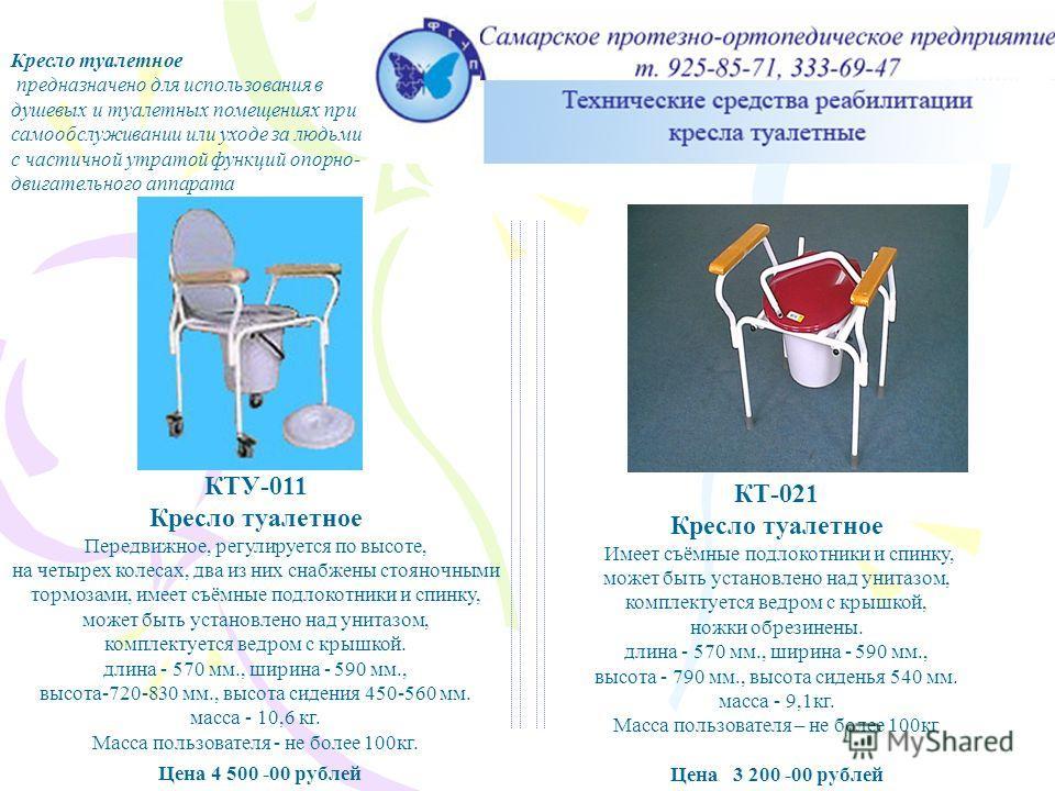 Кресло туалетное КТУ – 011, КТ - 021 Кресло туалетное предназначено для использования в душевых и туалетных помещениях при самообслуживании или уходе за людьми с частичной утратой функций опорно- двигательного аппарата КТУ-011 Кресло туалетное Передв