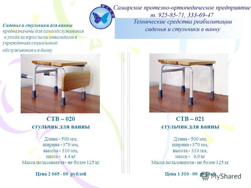 Стульчик для ванны СТВ – 020, СТВ - 021 СТВ – 020 стульчик для ванны Длина - 500 мм, ширина - 370 мм, высота - 310 мм, масса - 4,4 кг Масса пользователя - не более 125 кг Цена 2 065 - 00 рублей Сиденье и стульчики для ванны предназначены для самообсл