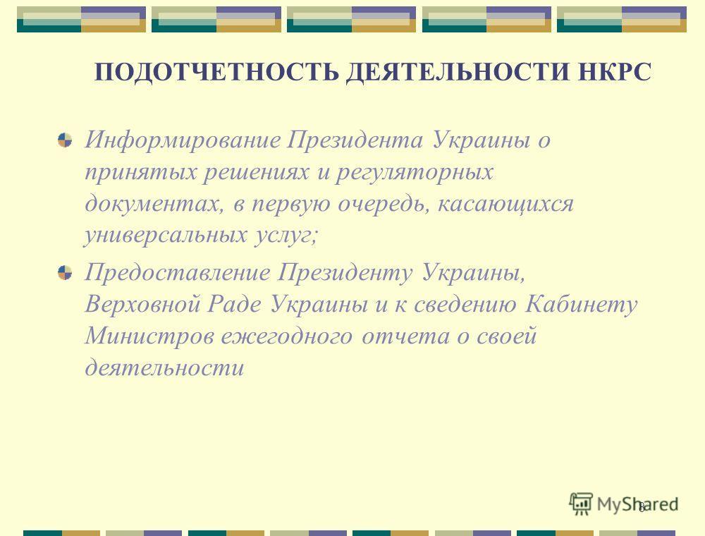 8 ПОДОТЧЕТНОСТЬ ДЕЯТЕЛЬНОСТИ НКРС Информирование Президента Украины о принятых решениях и регуляторных документах, в первую очередь, касающихся универсальных услуг; Предоставление Президенту Украины, Верховной Раде Украины и к сведению Кабинету Минис
