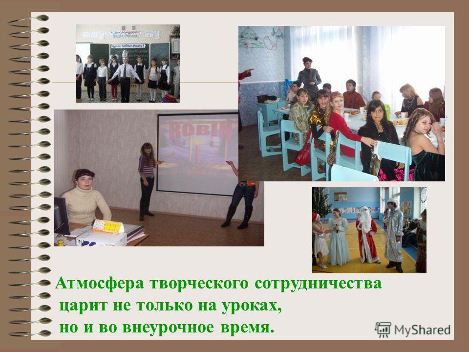 Атмосфера творческого сотрудничества царит не только на уроках, Атмосфера творческого сотрудничества царит не только на уроках, но и во внеурочное время.