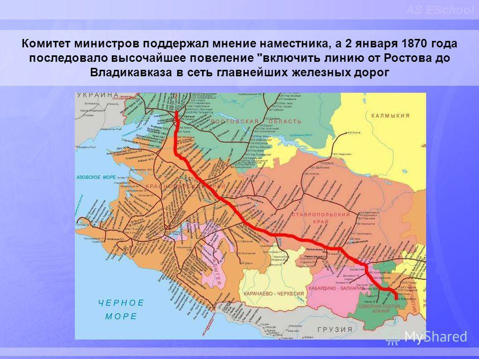 AS ESchool Комитет министров поддержал мнение наместника, а 2 января 1870 года последовало высочайшее повеление включить линию от Ростова до Владикавказа в сеть главнейших железных дорог