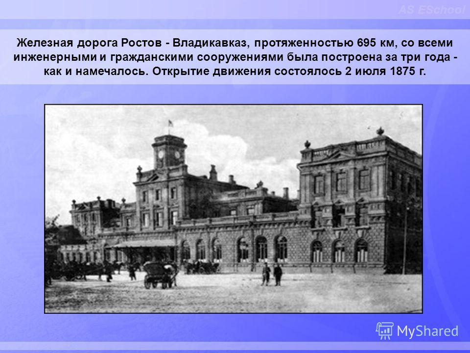 AS ESchool Железная дорога Ростов - Владикавказ, протяженностью 695 км, со всеми инженерными и гражданскими сооружениями была построена за три года - как и намечалось. Открытие движения состоялось 2 июля 1875 г.