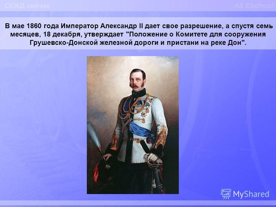 AS ESchool В мае 1860 года Император Александр II дает свое разрешение, а спустя семь месяцев, 18 декабря, утверждает Положение о Комитете для сооружения Грушевско-Донской железной дороги и пристани на реке Дон. СКЖД сейчас