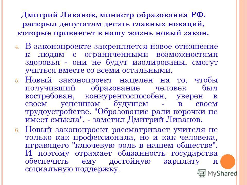 Дмитрий Ливанов, министр образования РФ, раскрыл депутатам десять главных новаций, которые привнесет в нашу жизнь новый закон. 4. В законопроекте закрепляется новое отношение к людям с ограниченными возможностями здоровья - они не будут изолированы,