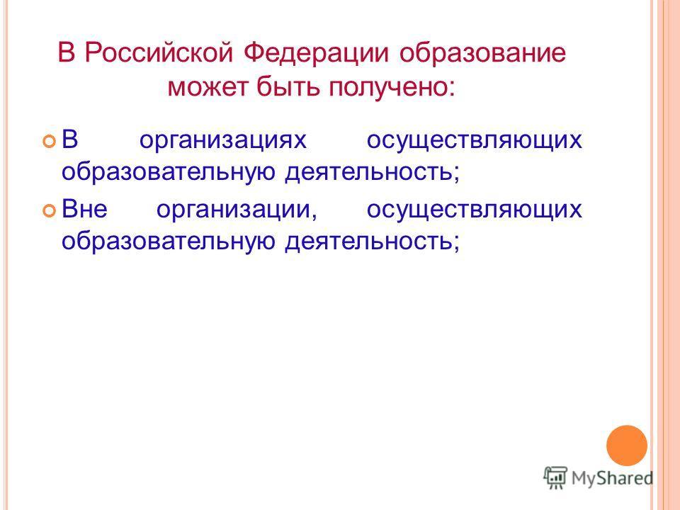 В Российской Федерации образование может быть получено: В организациях осуществляющих образовательную деятельность; Вне организации, осуществляющих образовательную деятельность;