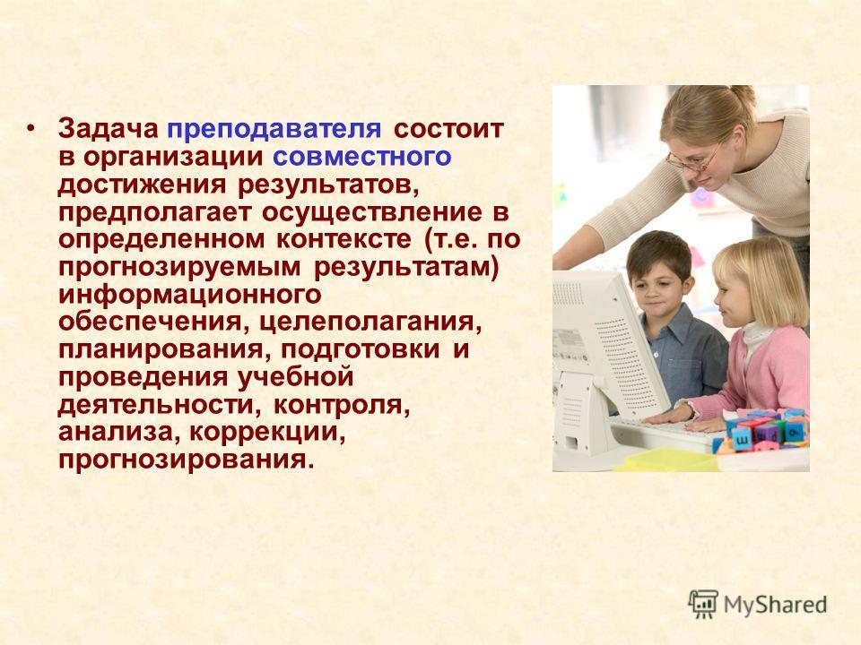 Задача преподавателя состоит в организации совместного достижения результатов, предполагает осуществление в определенном контексте (т.е. по прогнозируемым результатам) информационного обеспечения, целеполагания, планирования, подготовки и проведения