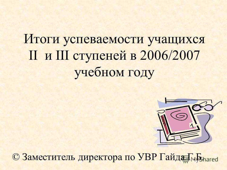Итоги успеваемости учащихся II и III ступеней в 2006/2007 учебном году © Заместитель директора по УВР Гайда Г.Б.