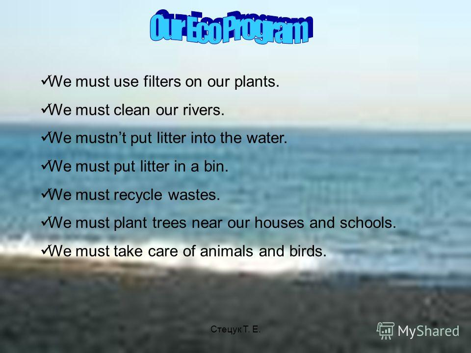 We must use filters on our plants. We must clean our rivers. We mustnt put litter into the water. We must put litter in a bin. We must recycle wastes. We must plant trees near our houses and schools. We must take care of animals and birds. Стецук Т.