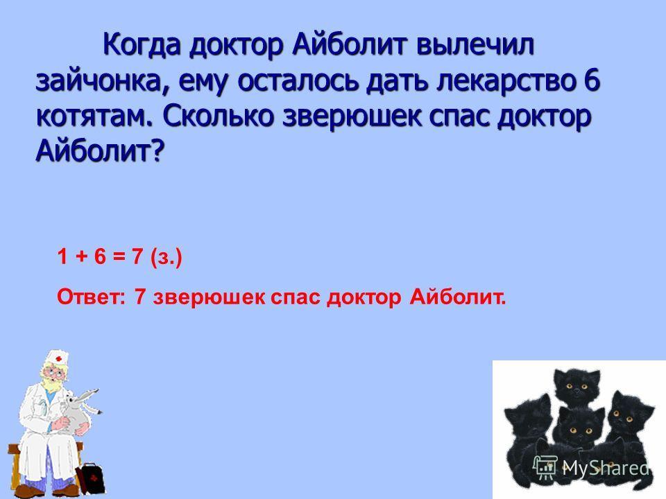 Когда доктор Айболит вылечил зайчонка, ему осталось дать лекарство 6 котятам. Сколько зверюшек спас доктор Айболит? 1 + 6 = 7 (з.) Ответ: 7 зверюшек спас доктор Айболит.