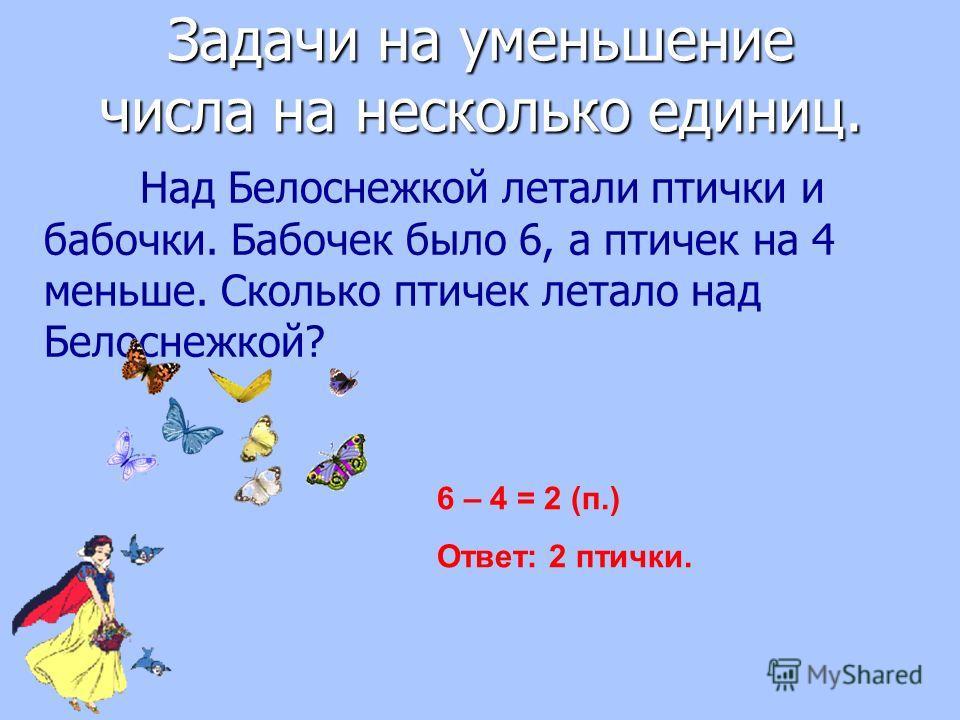 Над Белоснежкой летали птички и бабочки. Бабочек было 6, а птичек на 4 меньше. Сколько птичек летало над Белоснежкой? 6 – 4 = 2 (п.) Ответ: 2 птички. Задачи на уменьшение числа на несколько единиц.
