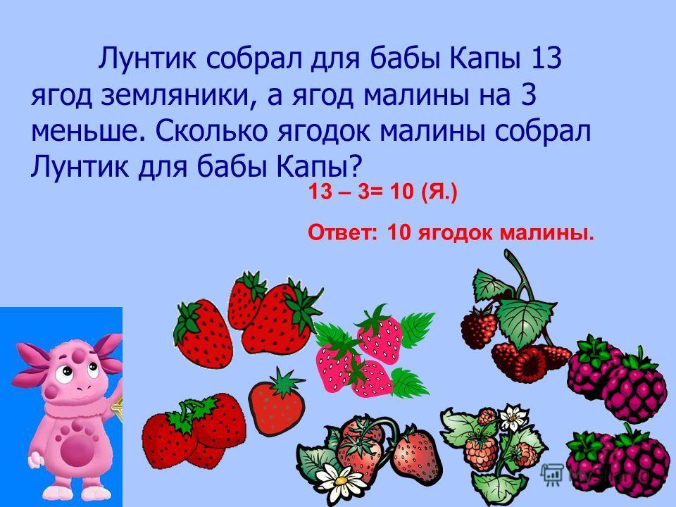 Лунтик собрал для бабы Капы 13 ягод земляники, а ягод малины на 3 меньше. Сколько ягодок малины собрал Лунтик для бабы Капы? 13 – 3= 10 (Я.) Ответ: 10 ягодок малины.