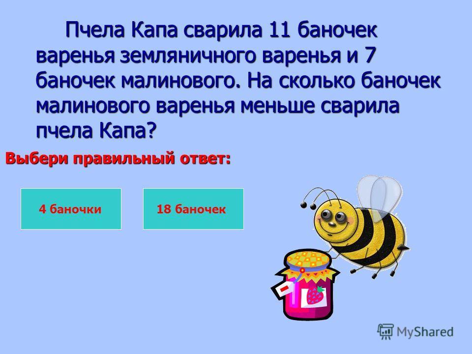 Пчела Капа сварила 11 баночек варенья земляничного варенья и 7 баночек малинового. На сколько баночек малинового варенья меньше сварила пчела Капа? Пчела Капа сварила 11 баночек варенья земляничного варенья и 7 баночек малинового. На сколько баночек