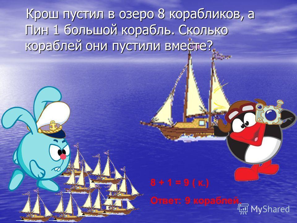 Крош пустил в озеро 8 корабликов, а Пин 1 большой корабль. Сколько кораблей они пустили вместе? Крош пустил в озеро 8 корабликов, а Пин 1 большой корабль. Сколько кораблей они пустили вместе? 8 + 1 = 9 ( к.) Ответ: 9 кораблей.