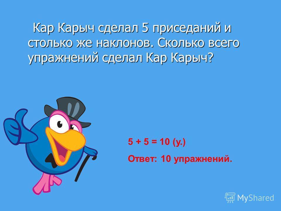 Кар Карыч сделал 5 приседаний и столько же наклонов. Сколько всего упражнений сделал Кар Карыч? Кар Карыч сделал 5 приседаний и столько же наклонов. Сколько всего упражнений сделал Кар Карыч? 5 + 5 = 10 (у.) Ответ: 10 упражнений.