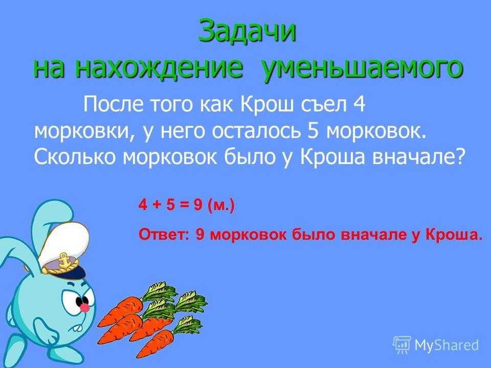 Задачи на нахождение уменьшаемого После того как Крош съел 4 морковки, у него осталось 5 морковок. Сколько морковок было у Кроша вначале? 4 + 5 = 9 (м.) Ответ: 9 морковок было вначале у Кроша.