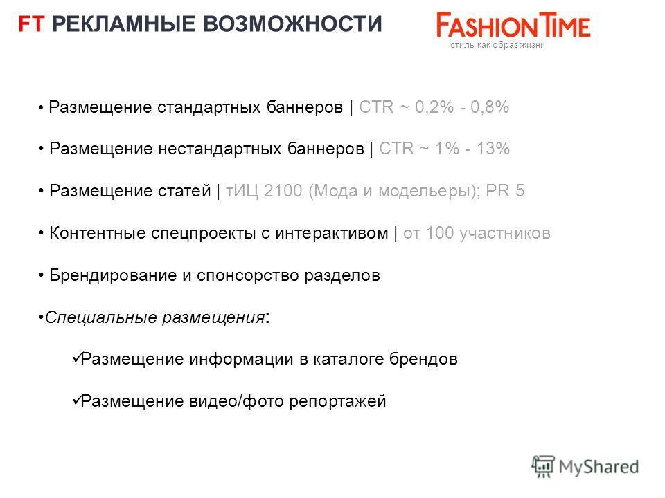 FT РЕКЛАМНЫЕ ВОЗМОЖНОСТИ cтиль как образ жизни Размещение стандартных баннеров | CTR ~ 0,2% - 0,8% Размещение нестандартных баннеров | CTR ~ 1% - 13% Размещение статей | тИЦ 2100 (Мода и модельеры); PR 5 Контентные спецпроекты с интерактивом | от 100