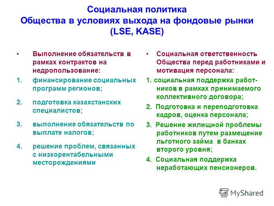 Социальная политика Общества в условиях выхода на фондовые рынки (LSE, KASE) Выполнение обязательств в рамках контрактов на недропользование: 1.финансирование социальных программ регионов; 2.подготовка казахстанских специалистов; 3.выполнение обязате