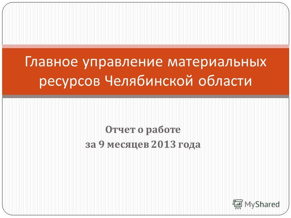 Отчет о работе за 9 месяцев 2013 года Главное управление материальных ресурсов Челябинской области
