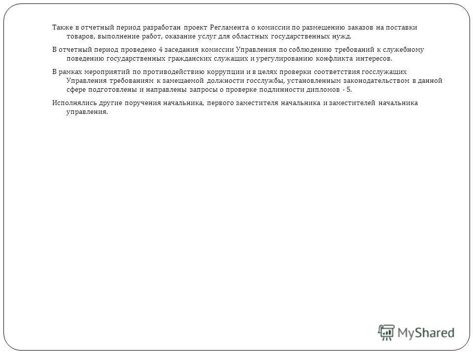 Также в отчетный период разработан проект Регламента о комиссии по размещению заказов на поставки товаров, выполнение работ, оказание услуг для областных государственных нужд. В отчетный период проведено 4 заседания комиссии Управления по соблюдению