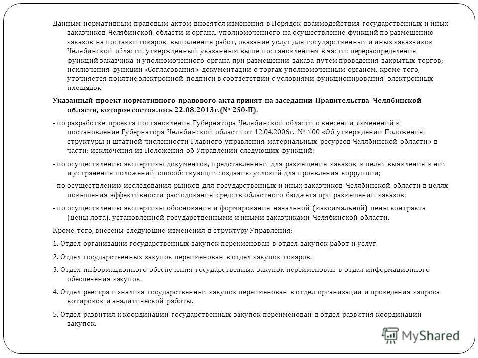 Данным нормативным правовым актом вносятся изменения в Порядок взаимодействия государственных и иных заказчиков Челябинской области и органа, уполномоченного на осуществление функций по размещению заказов на поставки товаров, выполнение работ, оказан