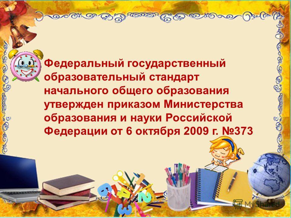 Федеральный государственный образовательный стандарт начального общего образования утвержден приказом Министерства образования и науки Российской Федерации от 6 октября 2009 г. 373