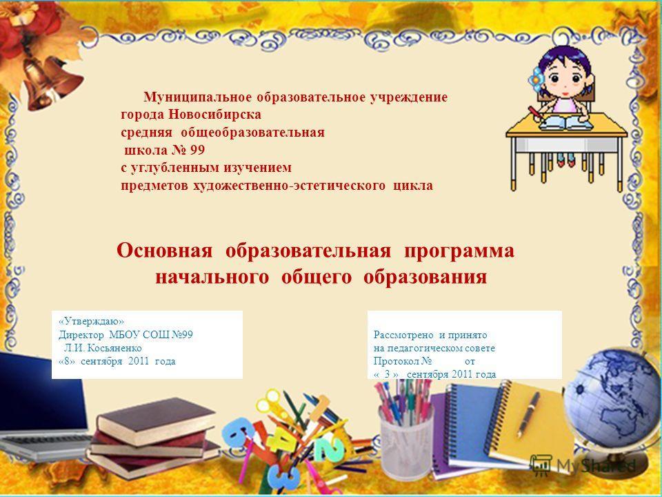 «Утверждаю» Директор МБОУ СОШ 99 Л.И. Косьяненко «8» сентября 2011 года Рассмотрено и принято на педагогическом совете Протокол от « 3 » сентября 2011 года Муниципальное образовательное учреждение города Новосибирска средняя общеобразовательная школа