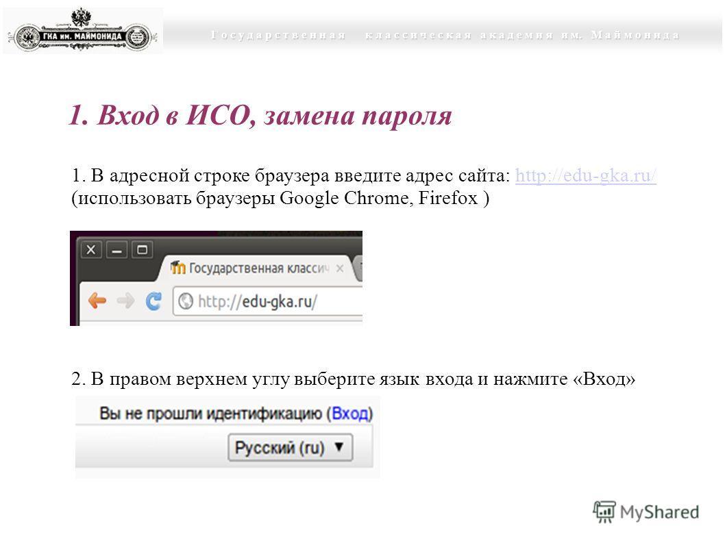 Г о с у д а р с т в е н н а я к л а с с и ч е с к а я а к а д е м и я и м. М а й м о н и д а 1. Вход в ИСО, замена пароля 1. В адресной строке браузера введите адрес сайта: http://edu-gka.ru/http://edu-gka.ru/ (использовать браузеры Google Chrome, Fi