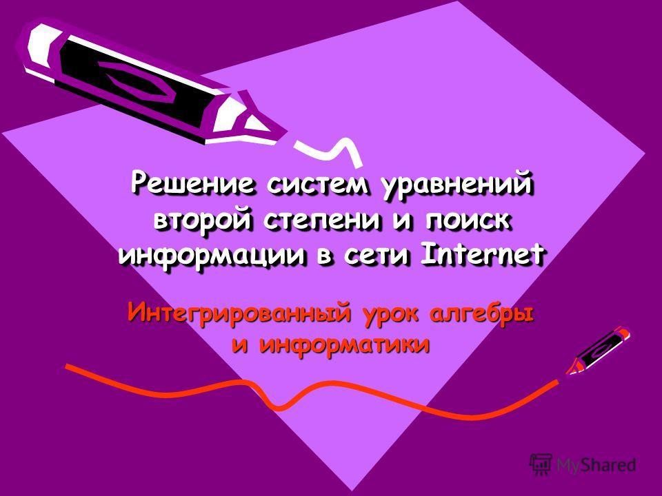 Решение систем уравнений второй степени и поиск информации в сети Internet Интегрированный урок алгебры и информатики