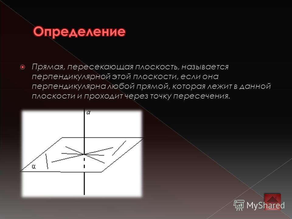 Прямая, пересекающая плоскость, называется перпендикулярной этой плоскости, если она перпендикулярна любой прямой, которая лежит в данной плоскости и проходит через точку пересечения.