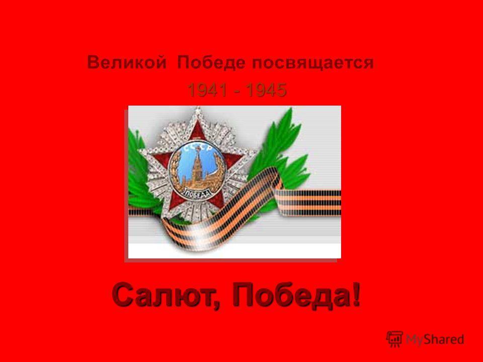 Великой Победе посвящается 1941 - 1945 Салют, Победа!